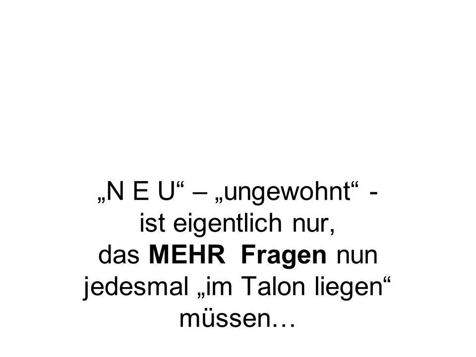 """""""N E U – """"ungewohnt - ist eigentlich nur, das MEHR Fragen nun jedesmal """"im Talon liegen müssen…"""