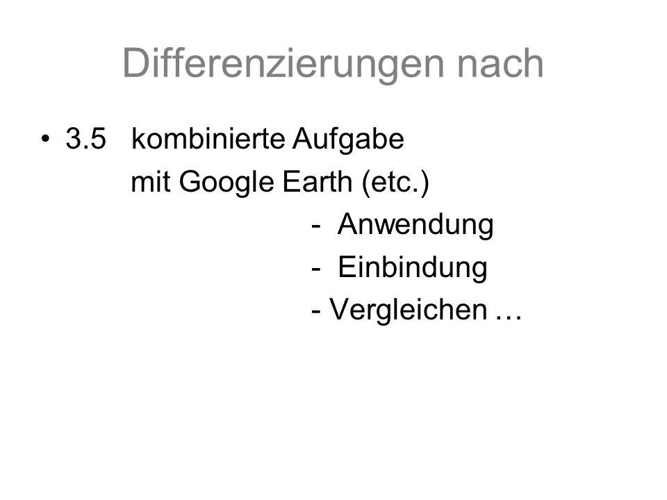 Differenzierungen nach 3.5 kombinierte Aufgabe mit Google Earth (etc.) - Anwendung - Einbindung - Vergleichen …