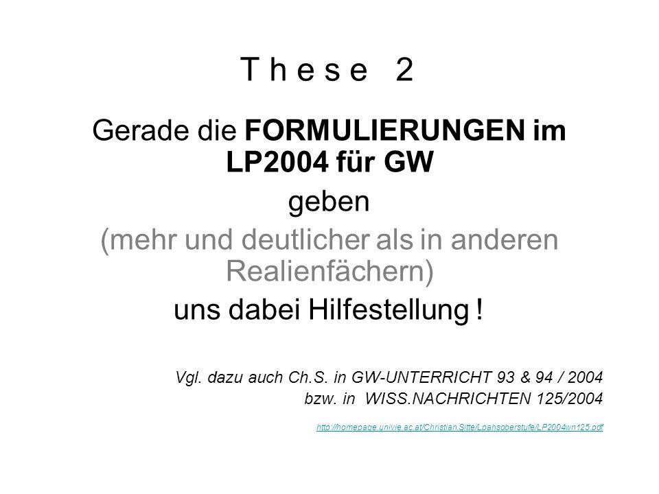 T h e s e 2 Gerade die FORMULIERUNGEN im LP2004 für GW geben (mehr und deutlicher als in anderen Realienfächern) uns dabei Hilfestellung .