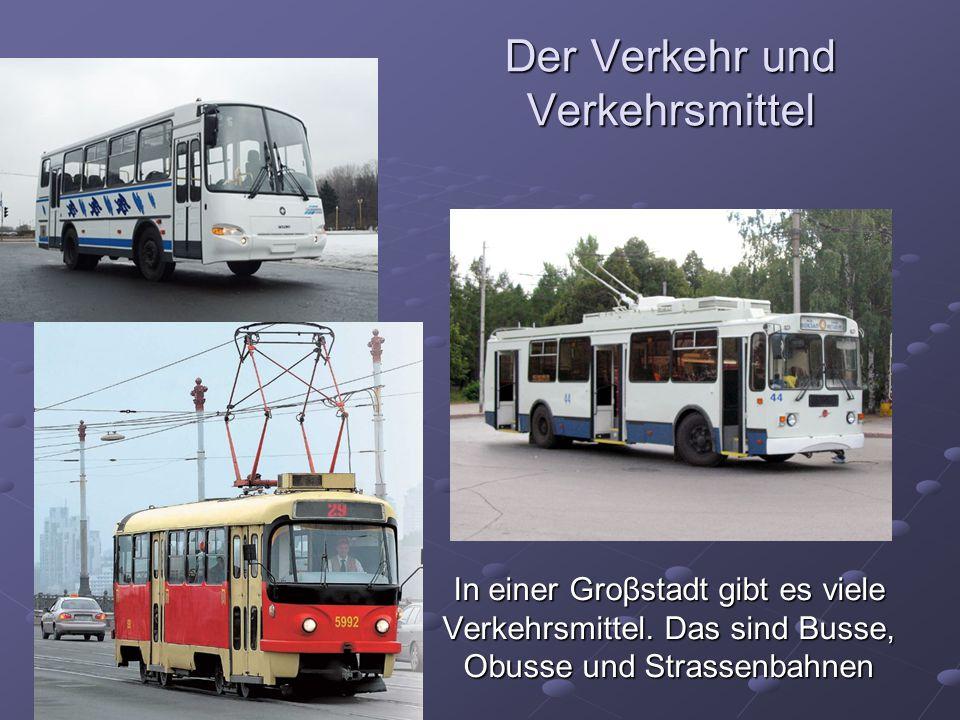 Der Verkehr und Verkehrsmittel In einer Groβstadt gibt es viele Verkehrsmittel. Das sind Busse, Obusse und Strassenbahnen