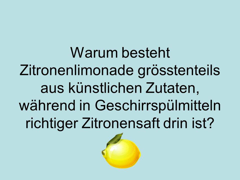 Warum besteht Zitronenlimonade grösstenteils aus künstlichen Zutaten, während in Geschirrspülmitteln richtiger Zitronensaft drin ist
