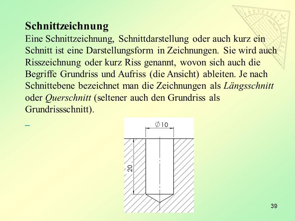 39 Schnittzeichnung Eine Schnittzeichnung, Schnittdarstellung oder auch kurz ein Schnitt ist eine Darstellungsform in Zeichnungen. Sie wird auch Rissz