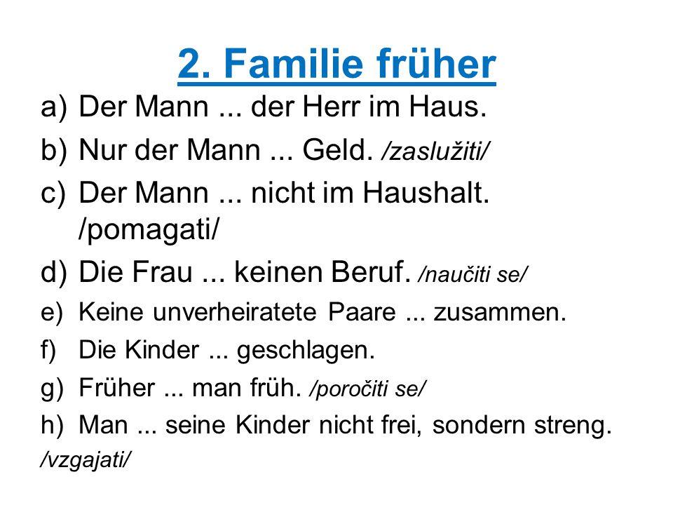 2. Familie früher a)Der Mann... der Herr im Haus. b)Nur der Mann... Geld. /zaslužiti/ c)Der Mann... nicht im Haushalt. /pomagati/ d)Die Frau... keinen