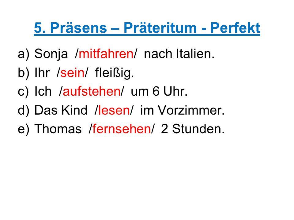 5. Präsens – Präteritum - Perfekt a)Sonja /mitfahren/ nach Italien. b)Ihr /sein/ fleißig. c)Ich /aufstehen/ um 6 Uhr. d)Das Kind /lesen/ im Vorzimmer.