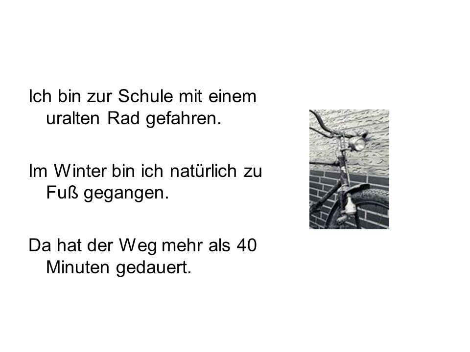 Ich bin zur Schule mit einem uralten Rad gefahren. Im Winter bin ich natürlich zu Fuß gegangen. Da hat der Weg mehr als 40 Minuten gedauert.