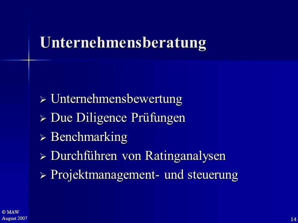 © MAW August 2007 Unternehmensberatung  Unternehmensbewertung  Due Diligence Prüfungen  Benchmarking  Durchführen von Ratinganalysen  Projektmanagement- und steuerung 14