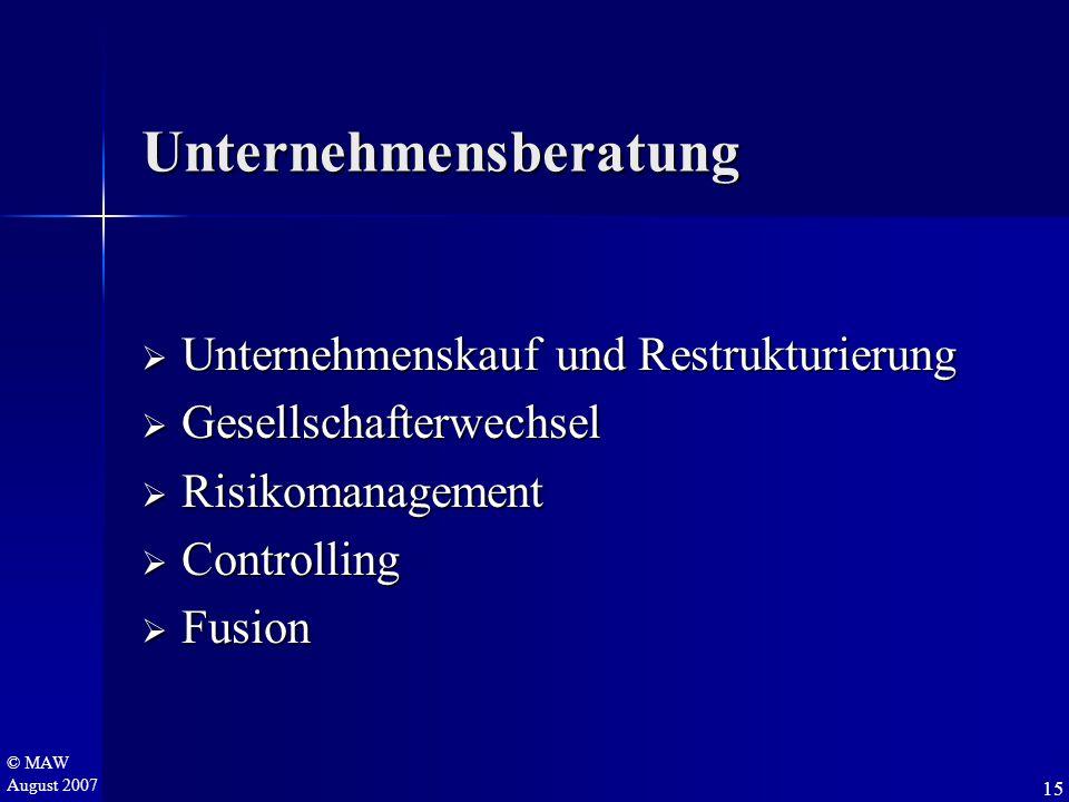 © MAW August 2007 Unternehmensberatung  Unternehmenskauf und Restrukturierung  Gesellschafterwechsel  Risikomanagement  Controlling  Fusion 15
