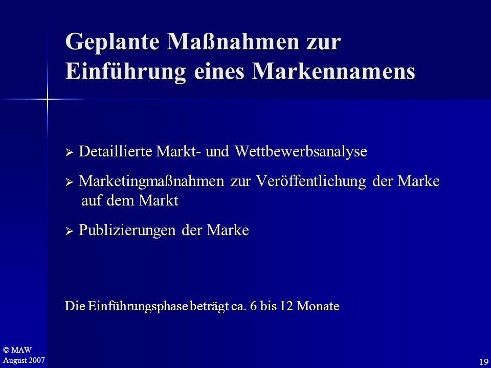 © MAW August 2007 Geplante Maßnahmen zur Einführung eines Markennamens  Detaillierte Markt- und Wettbewerbsanalyse  Marketingmaßnahmen zur Veröffentlichung der Marke auf dem Markt auf dem Markt  Publizierungen der Marke Die Einführungsphase beträgt ca.
