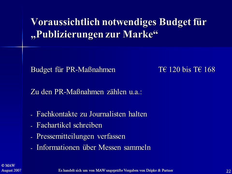 """© MAW August 2007 Voraussichtlich notwendiges Budget für """"Publizierungen zur Marke"""" Budget für PR-Maßnahmen T€ 120 bis T€ 168 Zu den PR-Maßnahmen zähl"""
