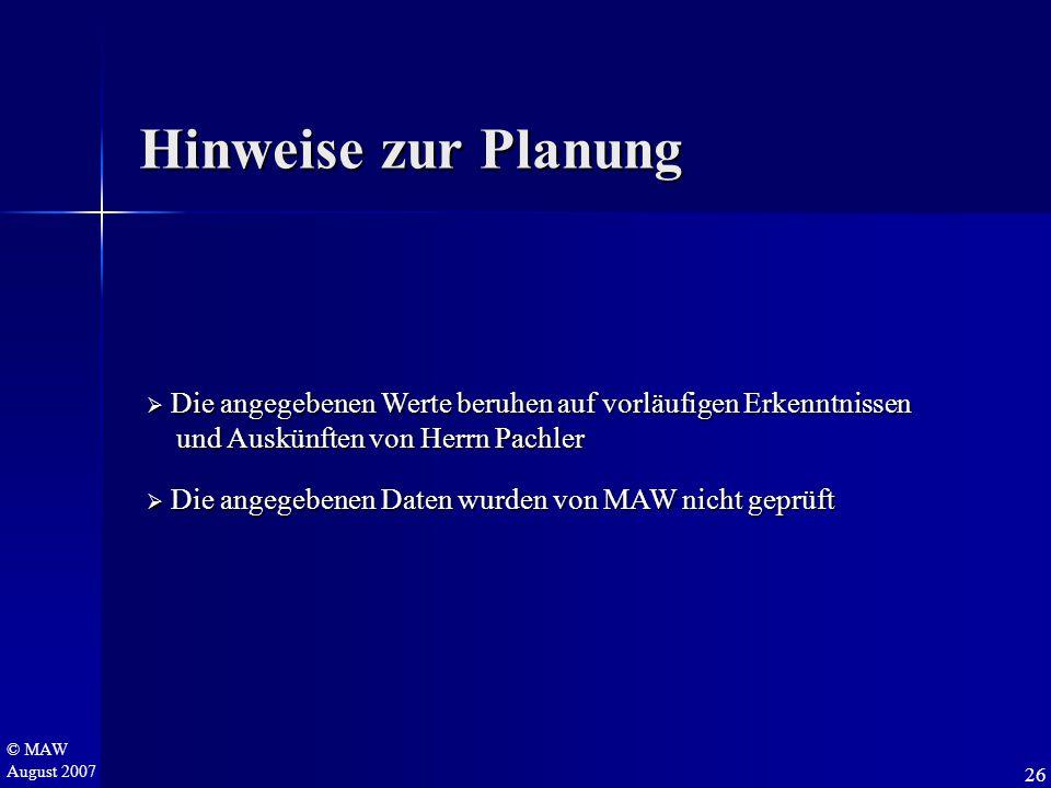 © MAW August 2007 Hinweise zur Planung  Die angegebenen Werte beruhen auf vorläufigen Erkenntnissen und Auskünften von Herrn Pachler und Auskünften v