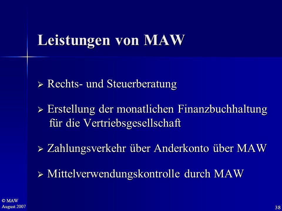 © MAW August 2007 Leistungen von MAW  Rechts- und Steuerberatung  Erstellung der monatlichen Finanzbuchhaltung für die Vertriebsgesellschaft für die Vertriebsgesellschaft  Zahlungsverkehr über Anderkonto über MAW  Mittelverwendungskontrolle durch MAW 38