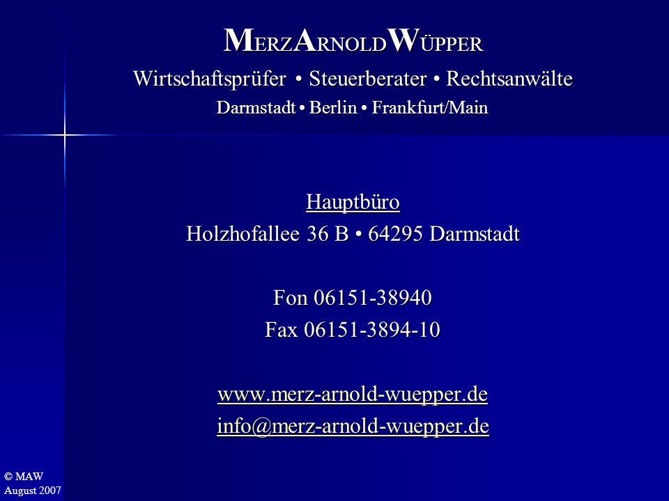 © MAW August 2007 M ERZ A RNOLD W ÜPPER Wirtschaftsprüfer Steuerberater Rechtsanwälte Darmstadt Berlin Frankfurt/Main Hauptbüro Holzhofallee 36 B 64295 Darmstadt Fon 06151-38940 Fax 06151-3894-10 www.merz-arnold-wuepper.de info@merz-arnold-wuepper.de