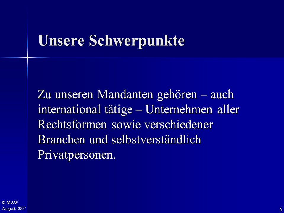 © MAW August 2007 Unsere Schwerpunkte Zu unseren Mandanten gehören – auch international tätige – Unternehmen aller Rechtsformen sowie verschiedener Branchen und selbstverständlich Privatpersonen.