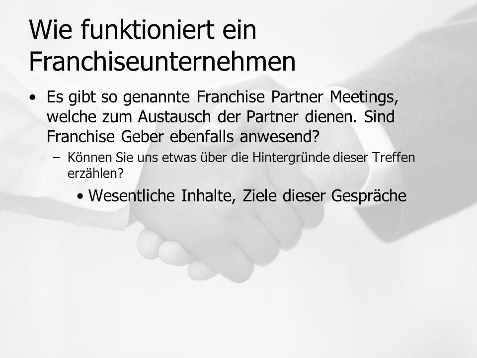 Wie funktioniert ein Franchiseunternehmen Es gibt so genannte Franchise Partner Meetings, welche zum Austausch der Partner dienen.