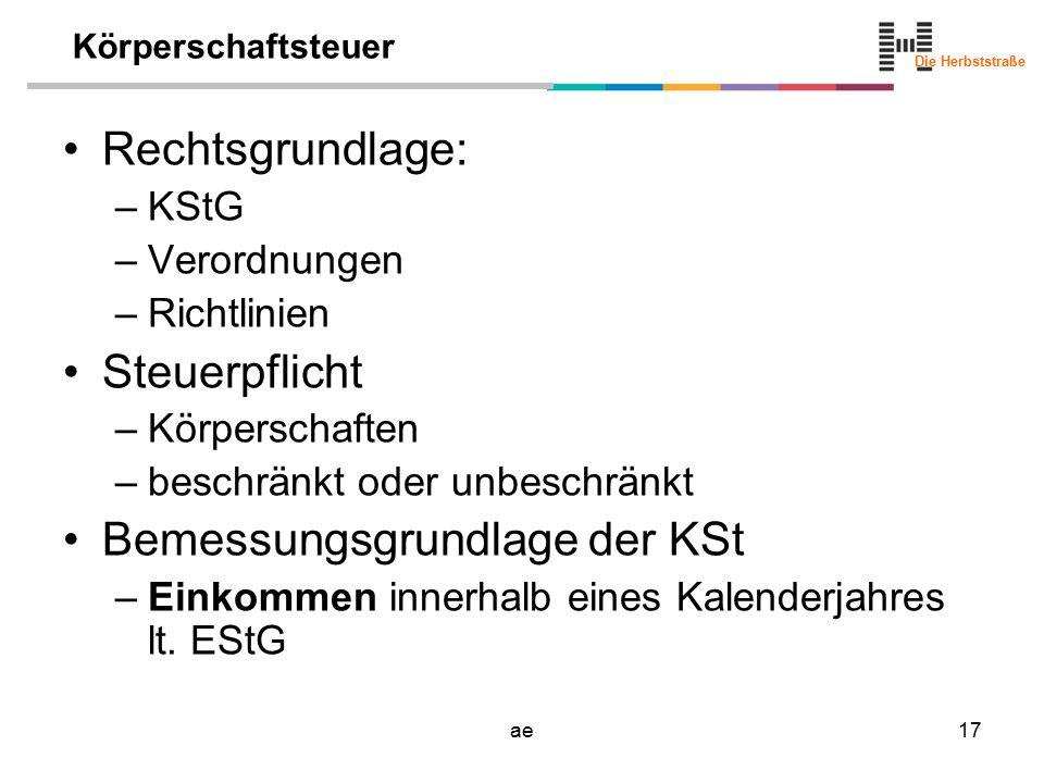 Die Herbststraße ae17 Körperschaftsteuer Rechtsgrundlage: –KStG –Verordnungen –Richtlinien Steuerpflicht –Körperschaften –beschränkt oder unbeschränkt