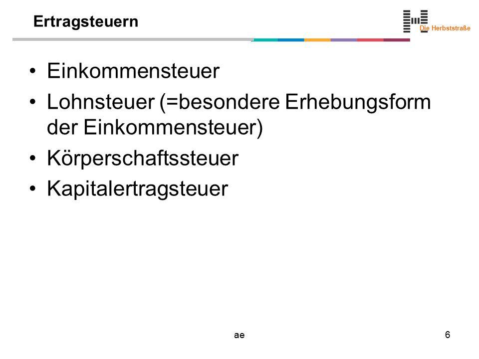 Die Herbststraße ae17 Körperschaftsteuer Rechtsgrundlage: –KStG –Verordnungen –Richtlinien Steuerpflicht –Körperschaften –beschränkt oder unbeschränkt Bemessungsgrundlage der KSt –Einkommen innerhalb eines Kalenderjahres lt.
