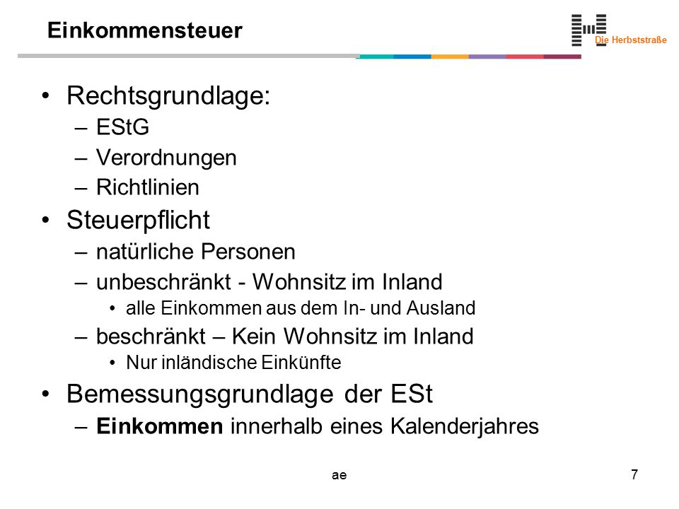 Die Herbststraße ae7 Einkommensteuer Rechtsgrundlage: –EStG –Verordnungen –Richtlinien Steuerpflicht –natürliche Personen –unbeschränkt - Wohnsitz im Inland alle Einkommen aus dem In- und Ausland –beschränkt – Kein Wohnsitz im Inland Nur inländische Einkünfte Bemessungsgrundlage der ESt –Einkommen innerhalb eines Kalenderjahres