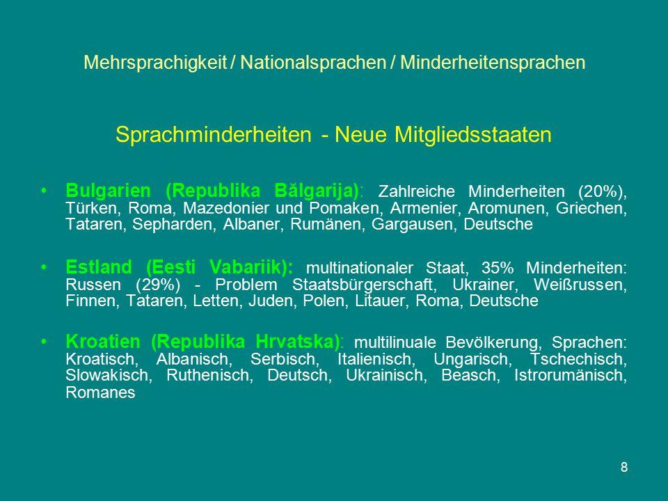 Mehrsprachigkeit / Nationalsprachen / Minderheitensprachen Sprachminderheiten - Neue Mitgliedsstaaten Bulgarien (Republika Bălgarija): Zahlreiche Minderheiten (20%), Türken, Roma, Mazedonier und Pomaken, Armenier, Aromunen, Griechen, Tataren, Sepharden, Albaner, Rumänen, Gargausen, Deutsche Estland (Eesti Vabariik): multinationaler Staat, 35% Minderheiten: Russen (29%) - Problem Staatsbürgerschaft, Ukrainer, Weißrussen, Finnen, Tataren, Letten, Juden, Polen, Litauer, Roma, Deutsche Kroatien (Republika Hrvatska): multilinuale Bevölkerung, Sprachen: Kroatisch, Albanisch, Serbisch, Italienisch, Ungarisch, Tschechisch, Slowakisch, Ruthenisch, Deutsch, Ukrainisch, Beasch, Istrorumänisch, Romanes 8