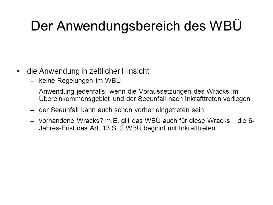 Der Anwendungsbereich des WBÜ die Anwendung in zeitlicher Hinsicht –keine Regelungen im WBÜ –Anwendung jedenfalls: wenn die Voraussetzungen des Wracks im Übereinkommensgebiet und der Seeunfall nach Inkrafttreten vorliegen –der Seeunfall kann auch schon vorher eingetreten sein –vorhandene Wracks.
