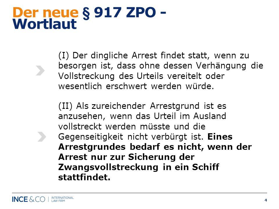 4 Der neue § 917 ZPO - Wortlaut (I) Der dingliche Arrest findet statt, wenn zu besorgen ist, dass ohne dessen Verhängung die Vollstreckung des Urteils