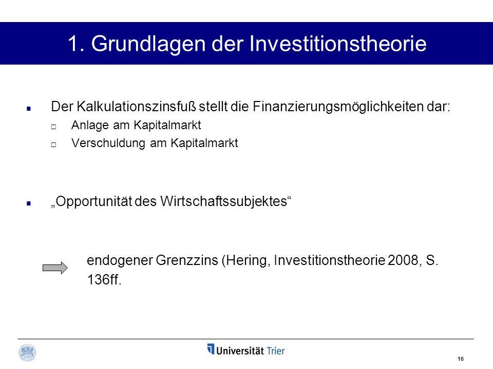 16 1. Grundlagen der Investitionstheorie Der Kalkulationszinsfuß stellt die Finanzierungsmöglichkeiten dar:  Anlage am Kapitalmarkt  Verschuldung am