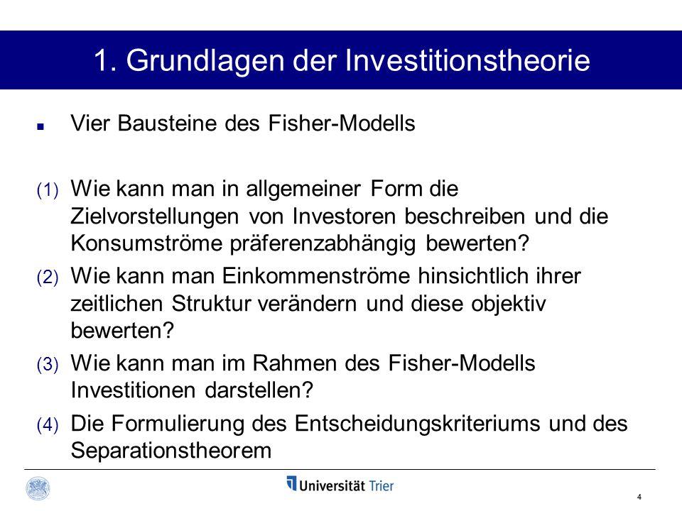 4 1. Grundlagen der Investitionstheorie Vier Bausteine des Fisher-Modells (1) Wie kann man in allgemeiner Form die Zielvorstellungen von Investoren be