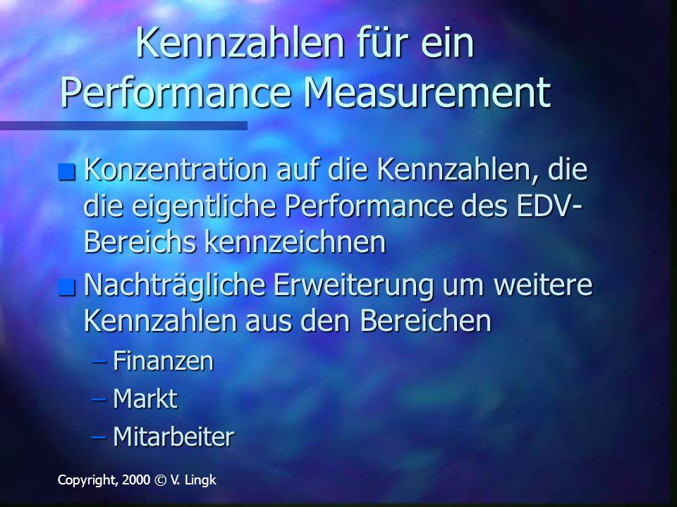 Copyright, 2000 © V. Lingk Kennzahlen für ein Performance Measurement n Konzentration auf die Kennzahlen, die die eigentliche Performance des EDV- Ber