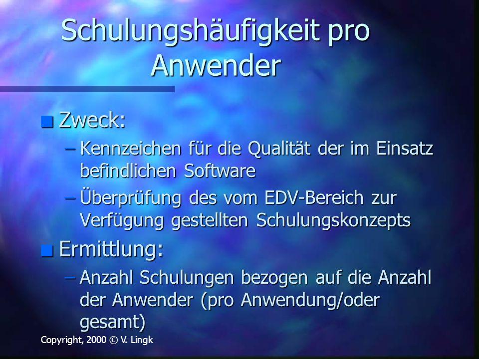 Copyright, 2000 © V. Lingk Schulungshäufigkeit pro Anwender n Zweck: –Kennzeichen für die Qualität der im Einsatz befindlichen Software –Überprüfung d