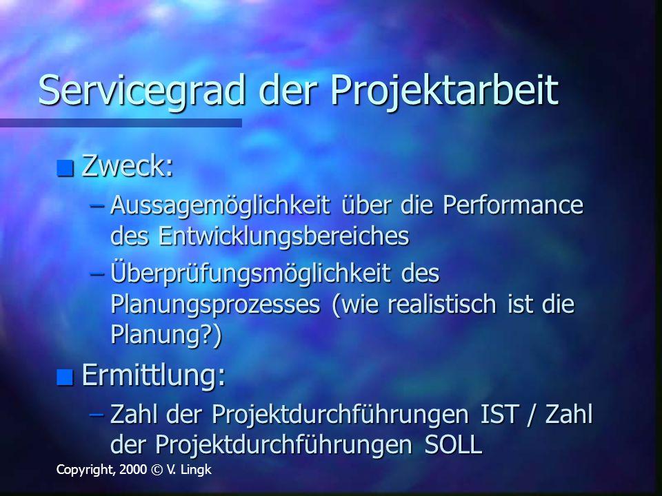 Copyright, 2000 © V. Lingk Servicegrad der Projektarbeit n Zweck: –Aussagemöglichkeit über die Performance des Entwicklungsbereiches –Überprüfungsmögl