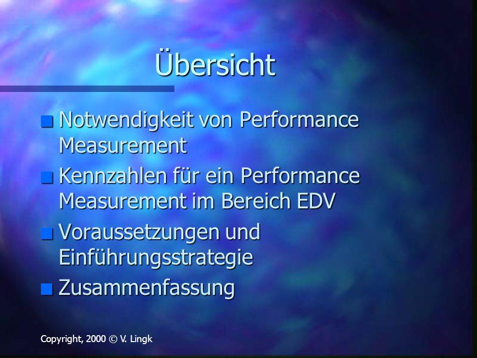Copyright, 2000 © V. Lingk Übersicht n Notwendigkeit von Performance Measurement n Kennzahlen für ein Performance Measurement im Bereich EDV n Vorauss