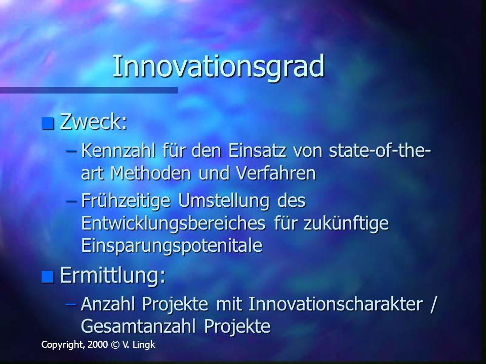 Copyright, 2000 © V. Lingk Innovationsgrad n Zweck: –Kennzahl für den Einsatz von state-of-the- art Methoden und Verfahren –Frühzeitige Umstellung des