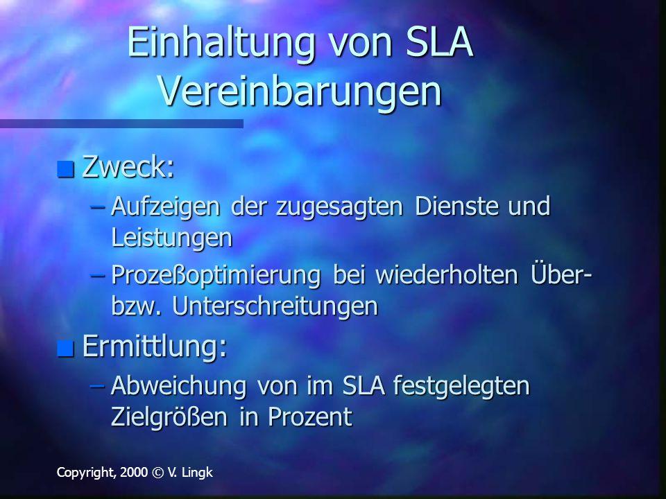 Copyright, 2000 © V. Lingk Einhaltung von SLA Vereinbarungen n Zweck: –Aufzeigen der zugesagten Dienste und Leistungen –Prozeßoptimierung bei wiederho