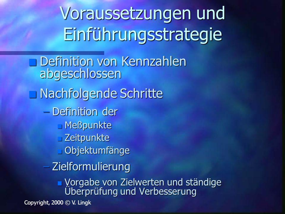 Copyright, 2000 © V. Lingk Voraussetzungen und Einführungsstrategie n Definition von Kennzahlen abgeschlossen n Nachfolgende Schritte –Definition der