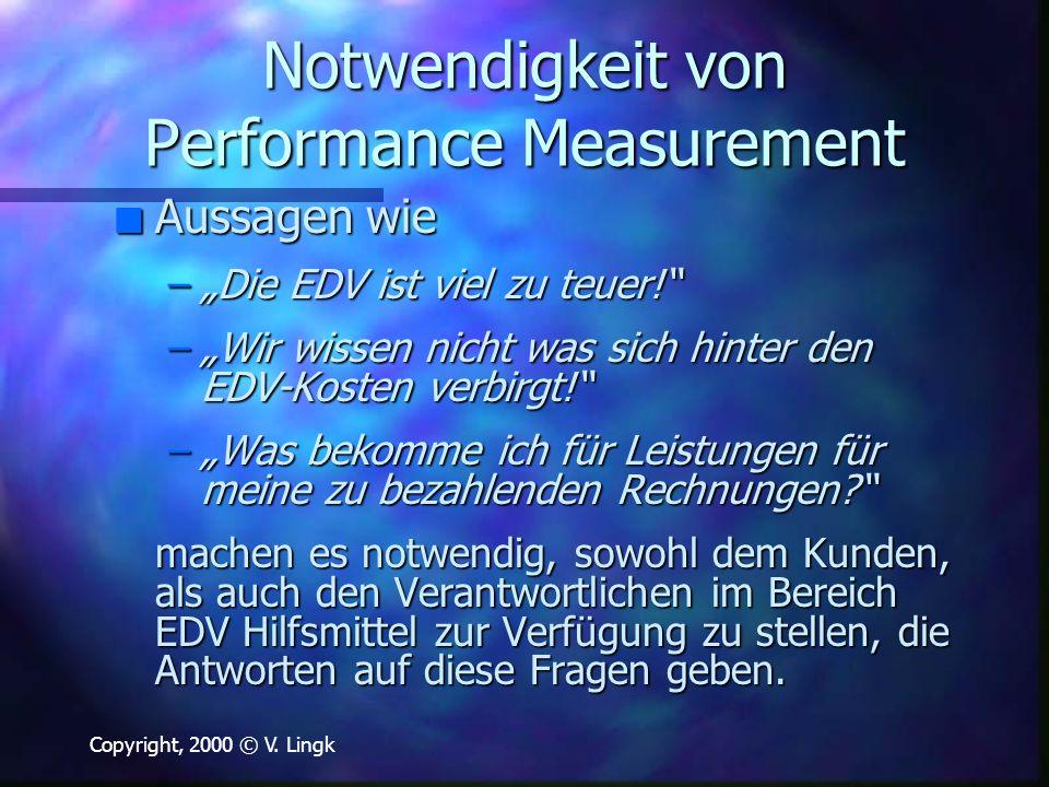 """Copyright, 2000 © V. Lingk Notwendigkeit von Performance Measurement n Aussagen wie –""""Die EDV ist viel zu teuer!"""" –""""Wir wissen nicht was sich hinter d"""