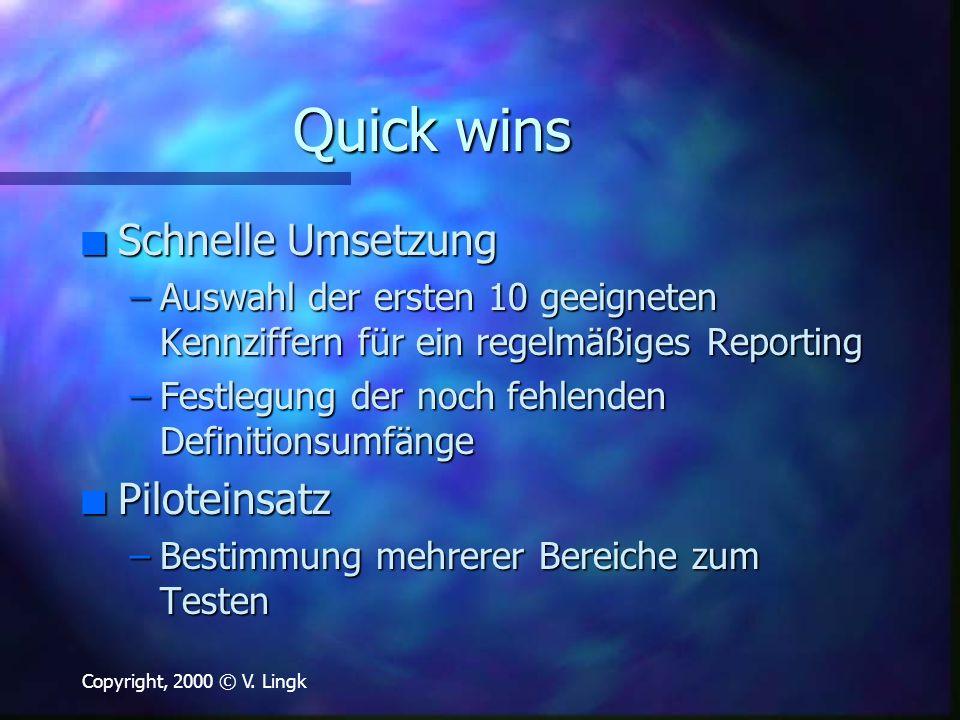 Copyright, 2000 © V. Lingk Quick wins n Schnelle Umsetzung –Auswahl der ersten 10 geeigneten Kennziffern für ein regelmäßiges Reporting –Festlegung de