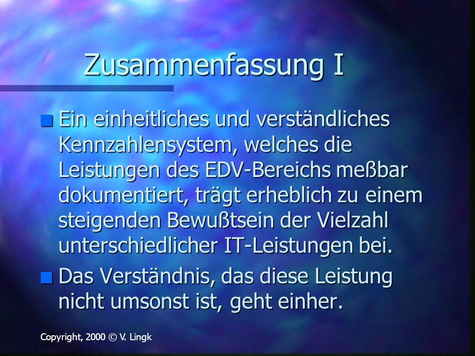 Copyright, 2000 © V. Lingk Zusammenfassung I n Ein einheitliches und verständliches Kennzahlensystem, welches die Leistungen des EDV-Bereichs meßbar d