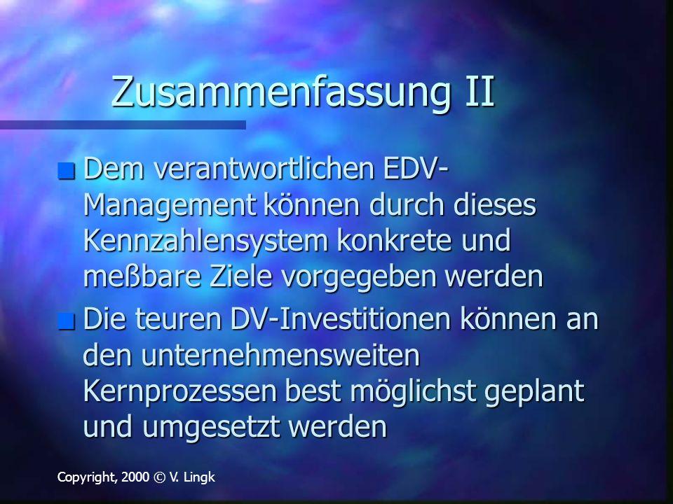 Copyright, 2000 © V. Lingk Zusammenfassung II n Dem verantwortlichen EDV- Management können durch dieses Kennzahlensystem konkrete und meßbare Ziele v