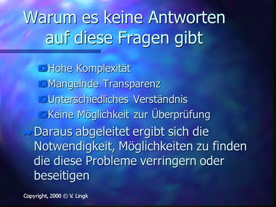 Copyright, 2000 © V. Lingk Warum es keine Antworten auf diese Fragen gibt  Hohe Komplexität  Mangelnde Transparenz  Unterschiedliches Verständnis 