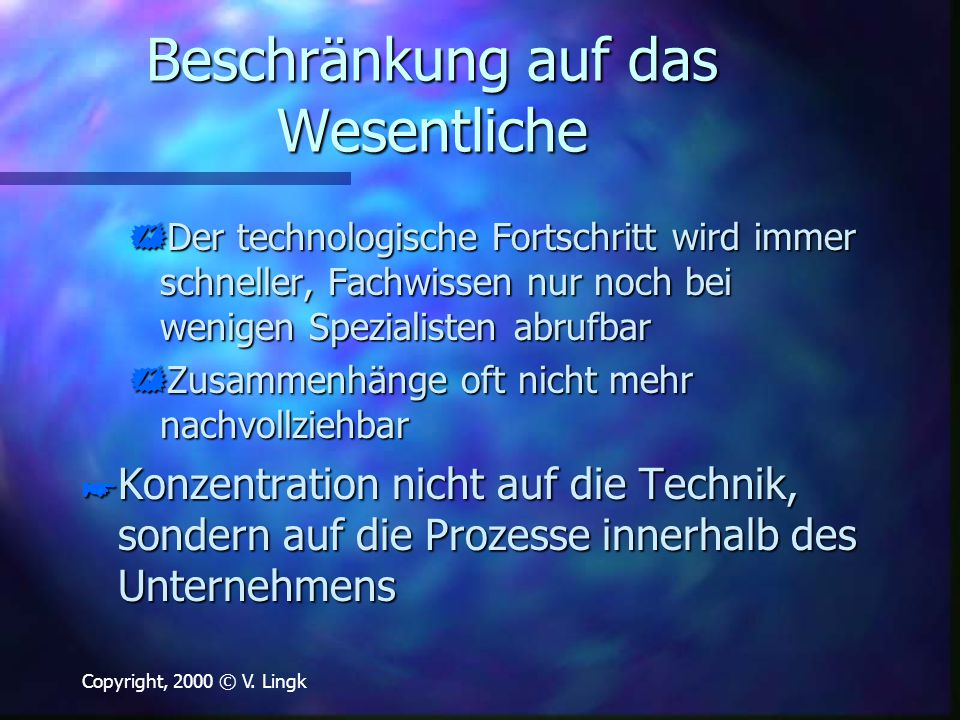 Copyright, 2000 © V. Lingk Beschränkung auf das Wesentliche  Der technologische Fortschritt wird immer schneller, Fachwissen nur noch bei wenigen Spe