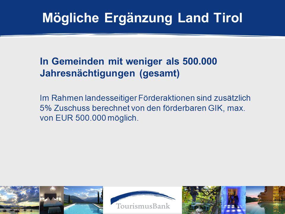 Mögliche Ergänzung Land Tirol In Gemeinden mit weniger als 500.000 Jahresnächtigungen (gesamt) Im Rahmen landesseitiger Förderaktionen sind zusätzlich 5% Zuschuss berechnet von den förderbaren GIK, max.