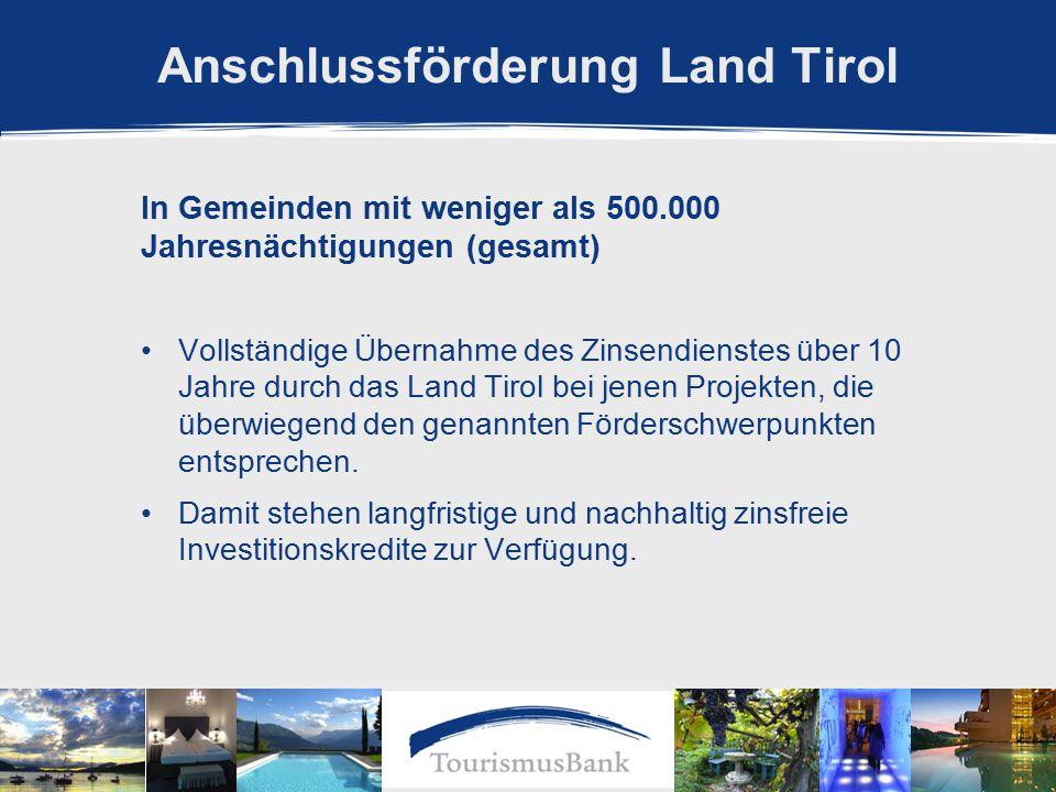 Anschlussförderung Land Tirol In Gemeinden mit weniger als 500.000 Jahresnächtigungen (gesamt) Vollständige Übernahme des Zinsendienstes über 10 Jahre durch das Land Tirol bei jenen Projekten, die überwiegend den genannten Förderschwerpunkten entsprechen.