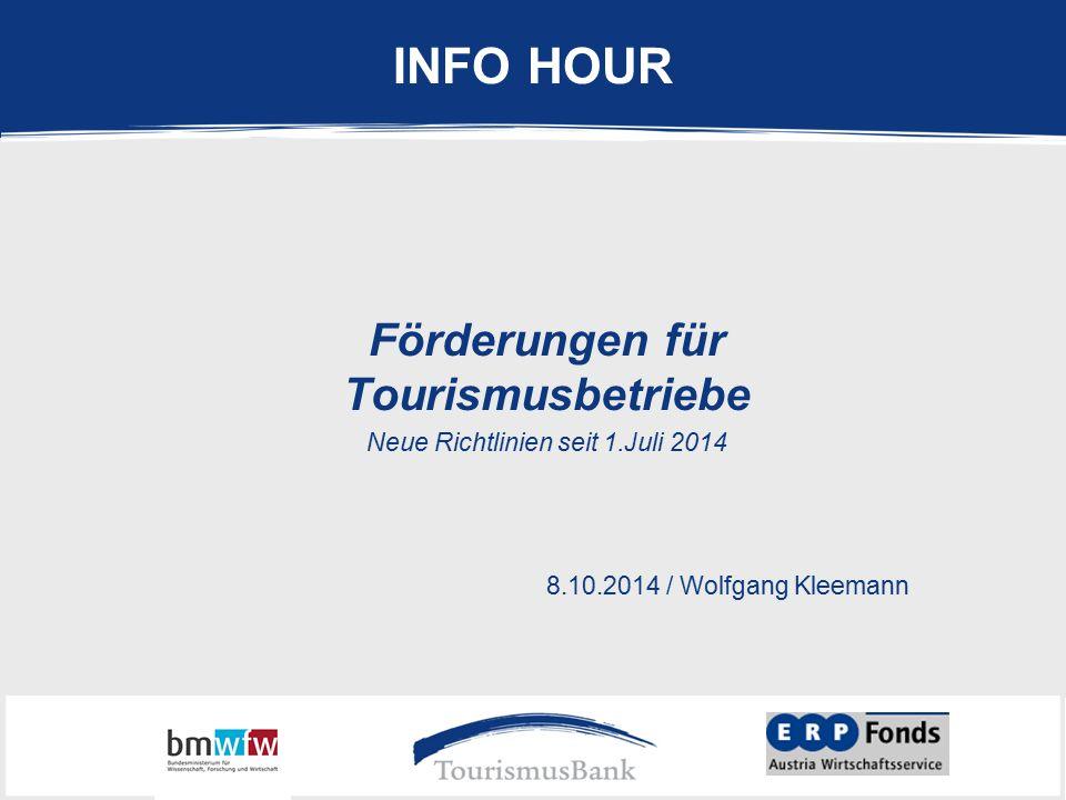 INFO HOUR Förderungen für Tourismusbetriebe Neue Richtlinien seit 1.Juli 2014 8.10.2014 / Wolfgang Kleemann