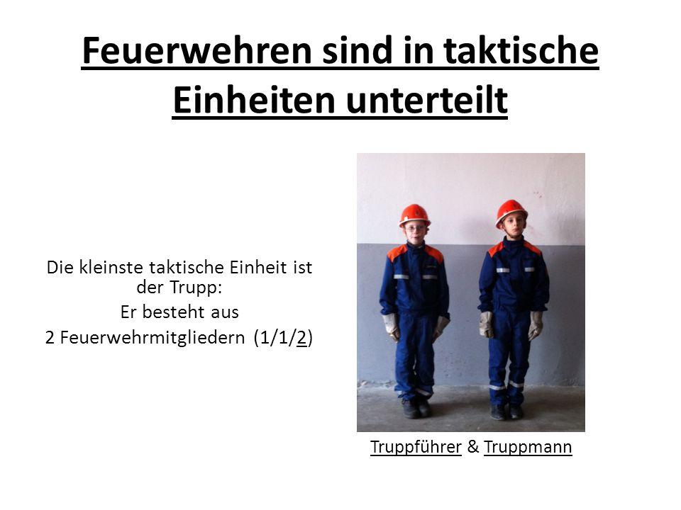Feuerwehren sind in taktische Einheiten unterteilt Die kleinste taktische Einheit ist der Trupp: Er besteht aus 2 Feuerwehrmitgliedern (1/1/2) Truppführer & Truppmann