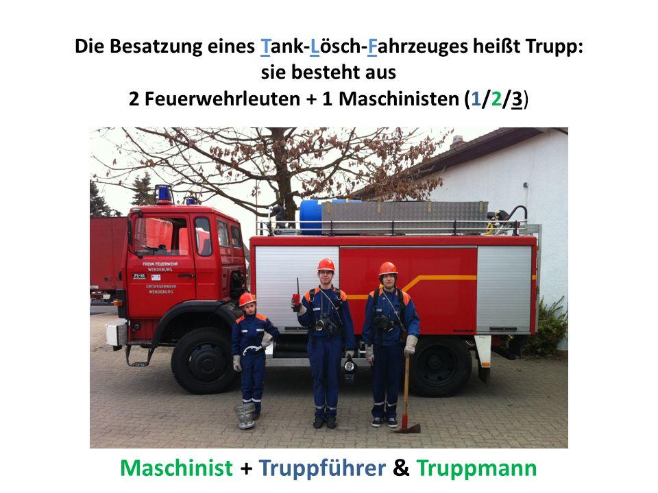 Die Besatzung eines Tank-Lösch-Fahrzeuges heißt Trupp: sie besteht aus 2 Feuerwehrleuten + 1 Maschinisten (1/2/3) Maschinist + Truppführer & Truppmann