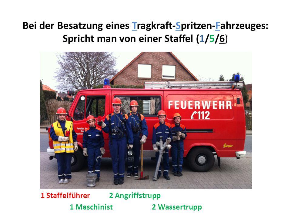 Bei der Besatzung eines Tragkraft-Spritzen-Fahrzeuges: Spricht man von einer Staffel (1/5/6) 1 Maschinist 2 Wassertrupp 1 Staffelführer 2 Angriffstrup