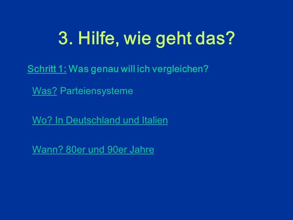 3. Hilfe, wie geht das? Schritt 1: Was genau will ich vergleichen? Was (Objektbereich: Institutionen, politische Systeme, policies...)? Wo (Raum: staa
