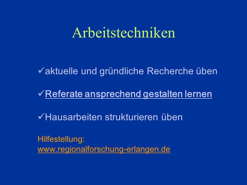 Arbeitstechniken aktuelle und gründliche Recherche üben Referate ansprechend gestalten lernen Hausarbeiten strukturieren üben Hilfestellung: www.regionalforschung-erlangen.de