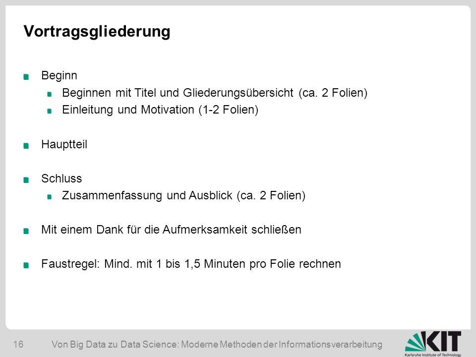 Von Big Data zu Data Science: Moderne Methoden der Informationsverarbeitung 16 Vortragsgliederung Beginn Beginnen mit Titel und Gliederungsübersicht (