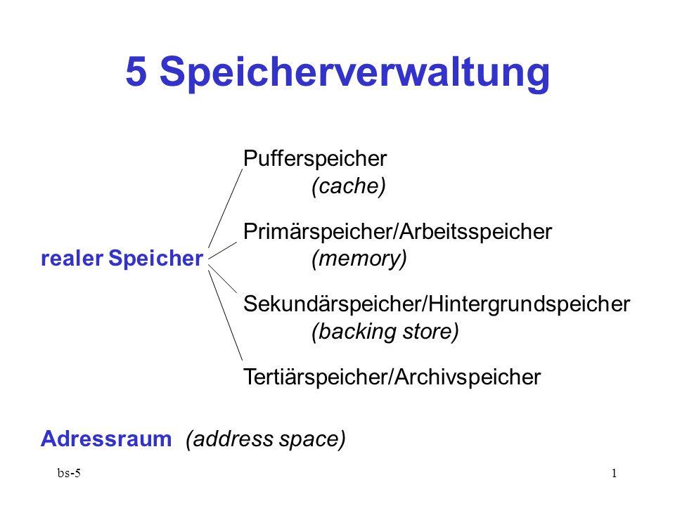bs-51 5 Speicherverwaltung Pufferspeicher (cache) Primärspeicher/Arbeitsspeicher realer Speicher(memory) Sekundärspeicher/Hintergrundspeicher (backing store) Tertiärspeicher/Archivspeicher Adressraum (address space)