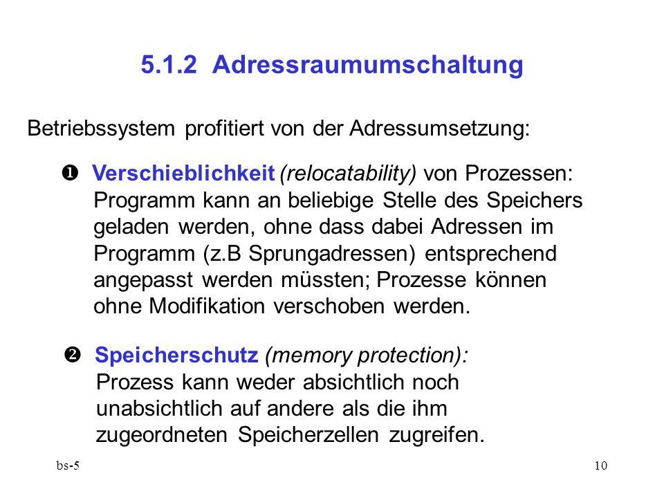 bs-510 5.1.2 Adressraumumschaltung Betriebssystem profitiert von der Adressumsetzung:  Verschieblichkeit (relocatability) von Prozessen: Programm kan